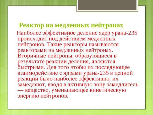 Реактор на медленных нейтронах Наиболее эффективное деление ядер урана-235 пр...