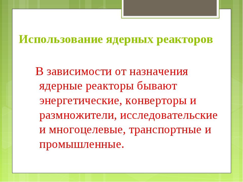 Использование ядерных реакторов В зависимости от назначения ядерные реакторы...