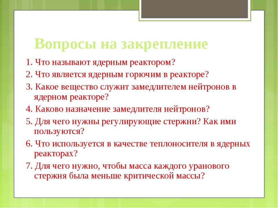Вопросы на закрепление 1. Что называют ядерным реактором? 2. Что является яде...