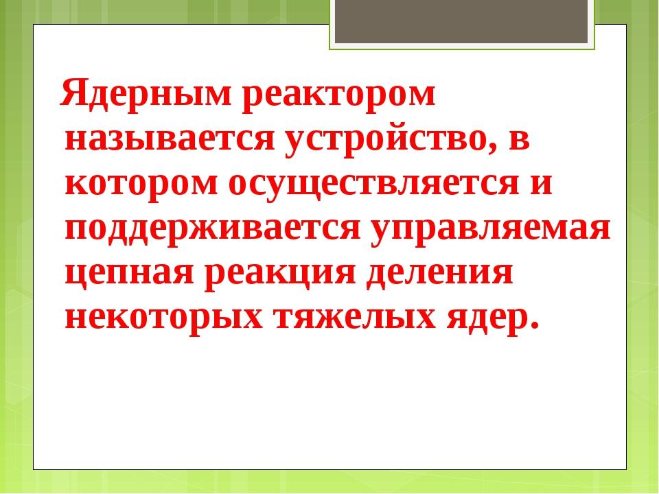 Ядерным реактором называется устройство, в котором осуществляется и поддержи...