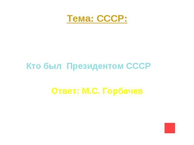 Тема: СССР: Вопрос на 10 Кто был Президентом СССР Ответ: М.С. Горбачев