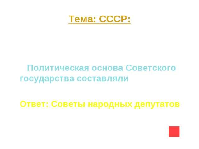 Тема: СССР: Вопрос на 40 Политическая основа Советского государства составлял...