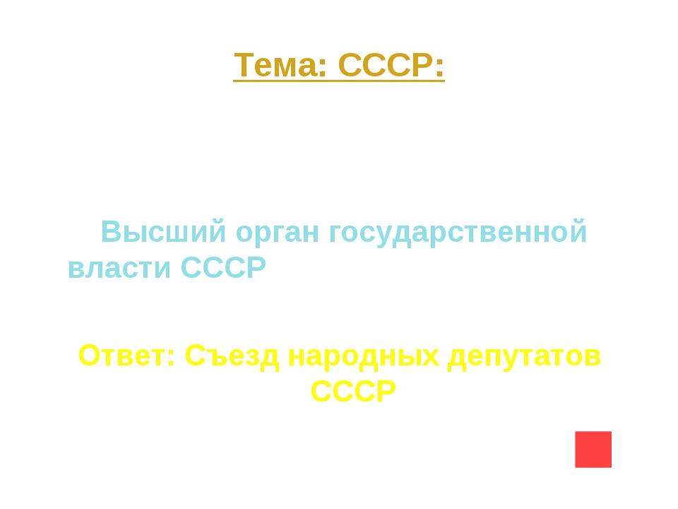Тема: СССР: Вопрос на 30 Высший орган государственной власти СССР Ответ: Съез...