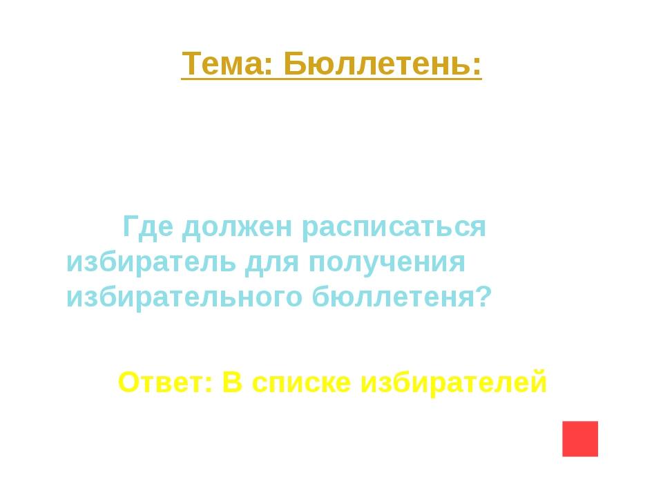 Тема: Бюллетень: Вопрос на 20 Где должен расписаться избиратель для получения...