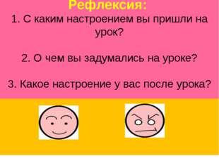 Рефлексия: 1. С каким настроением вы пришли на урок? 2. О чем вы задумались