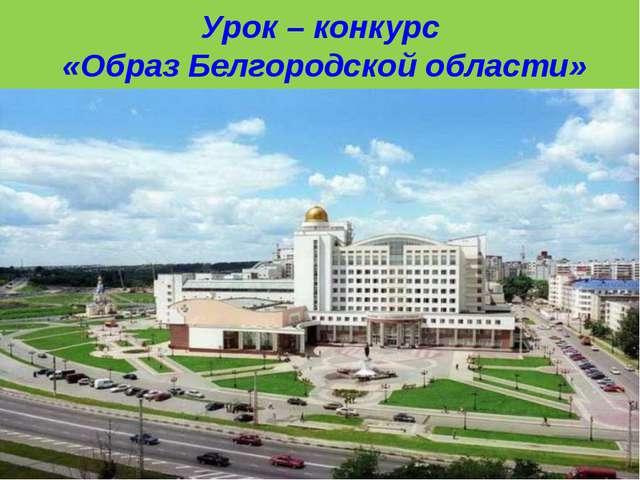 Урок – конкурс «Образ Белгородской области»