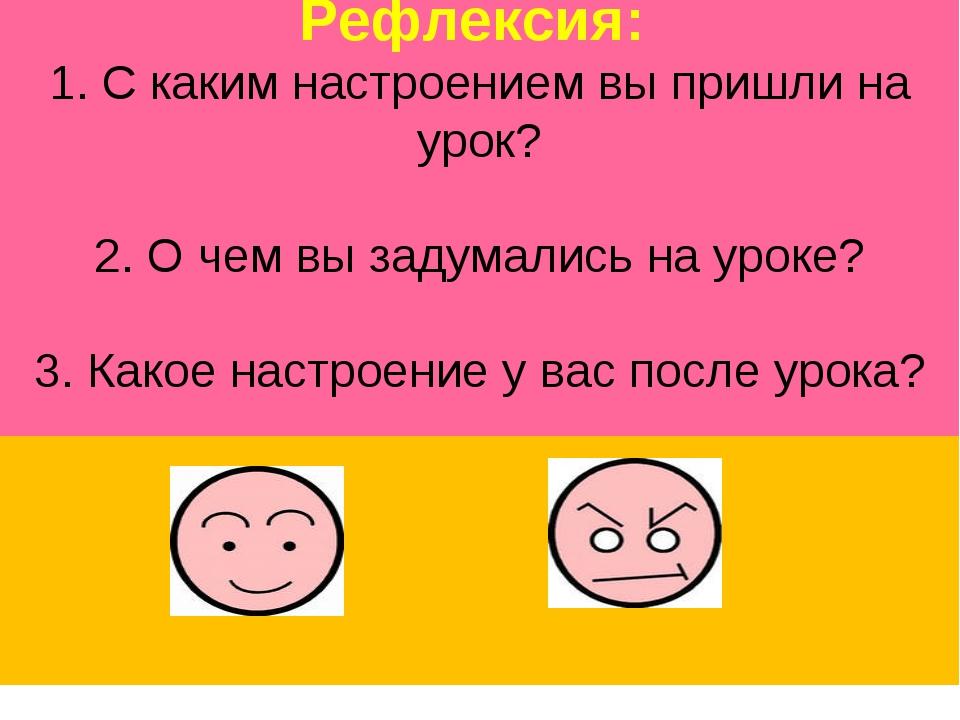 Рефлексия: 1. С каким настроением вы пришли на урок? 2. О чем вы задумались...