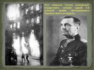 Этот замысел Гитлер планировал осуществить силами одной 6-й полевой армии фел