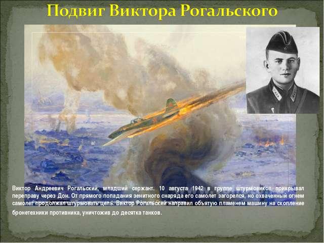 Виктор Андреевич Рогальский, младший сержант. 10 августа 1942 в группе штурмо...