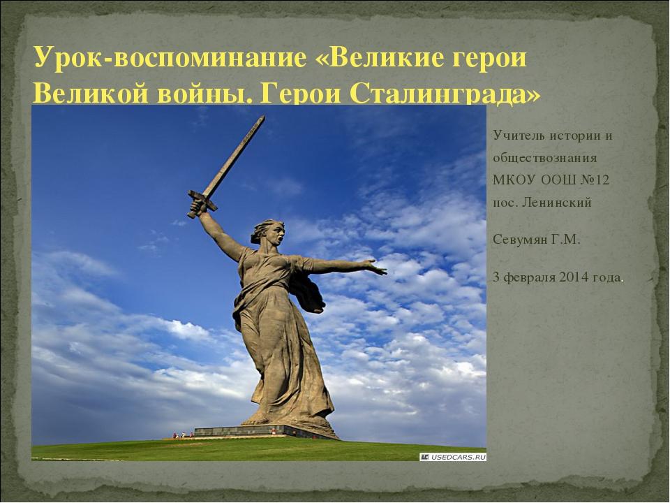 Урок-воспоминание «Великие герои Великой войны. Герои Сталинграда» Учитель ис...