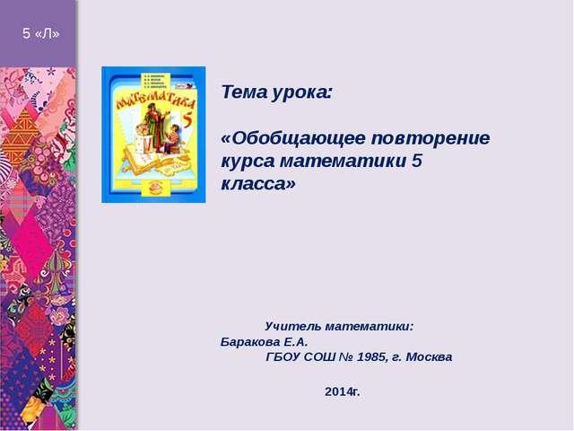 Тема урока: «Обобщающее повторение курса математики 5 класса» Учитель матема...