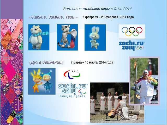 Зимние олимпийские игры в Сочи-2014 «Жаркие. Зимние. Твои.» «Дух в движении»...