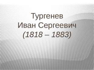Тургенев Иван Сергеевич (1818 – 1883)