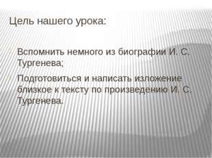 Цель нашего урока: Вспомнить немного из биографии И. С. Тургенева; Подготовит