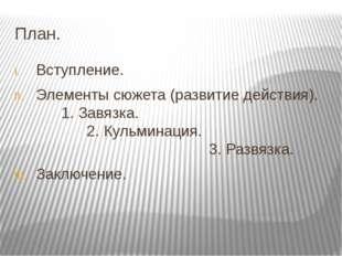 План. Вступление. Элементы сюжета (развитие действия). 1. Завязка. 2. Кульмин