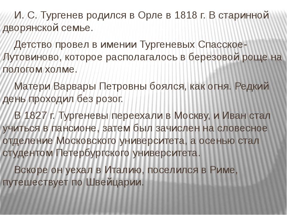 И. С. Тургенев родился в Орле в 1818 г. В старинной дворянской семье. Де...
