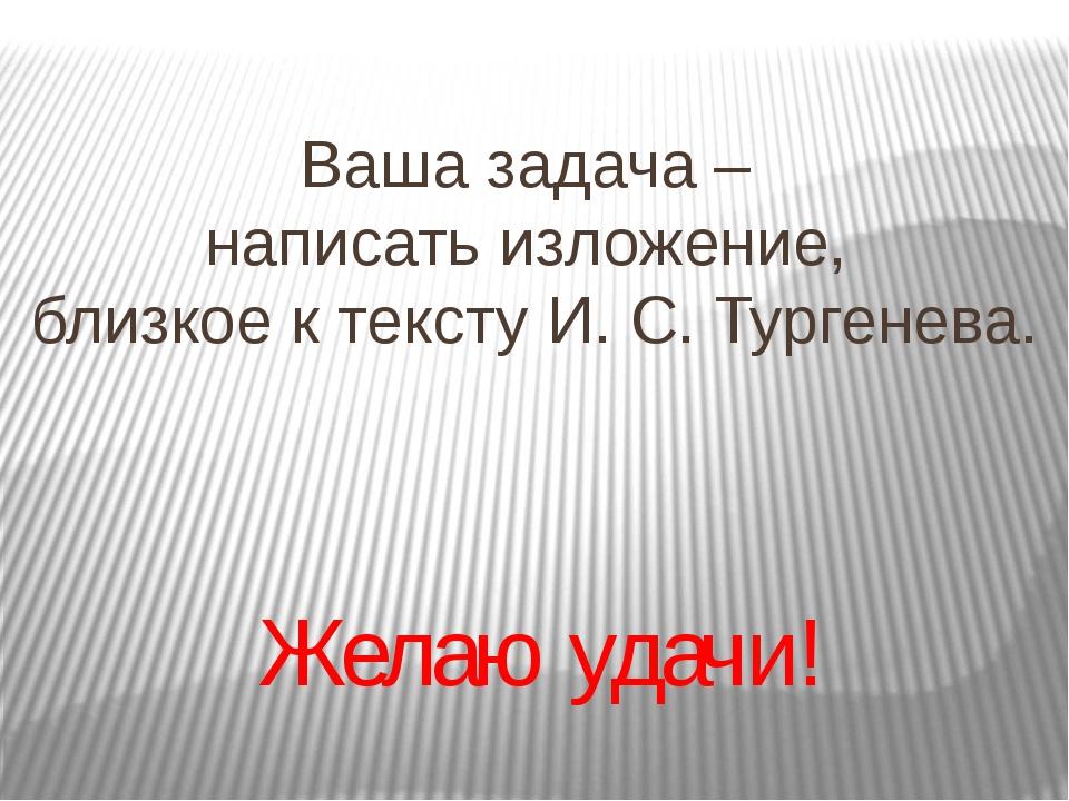 Ваша задача – написать изложение, близкое к тексту И. С. Тургенева. Желаю уда...