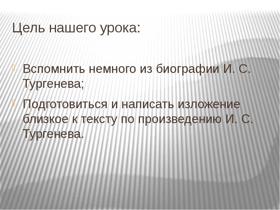 Цель нашего урока: Вспомнить немного из биографии И. С. Тургенева; Подготовит...