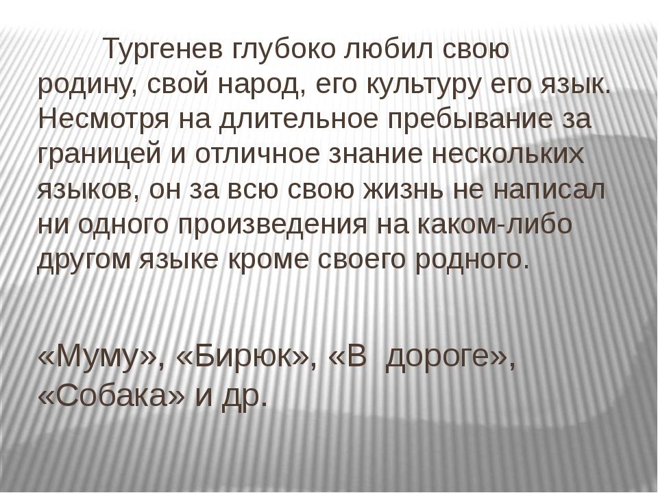 «Муму», «Бирюк», «В дороге», «Собака» и др. Тургенев глубоко любил свою род...