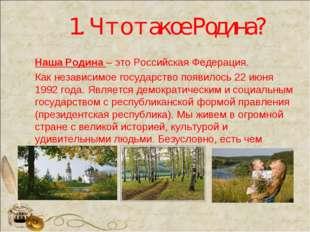 1. Что такое Родина? Наша Родина – это Российская Федерация. Как независимое