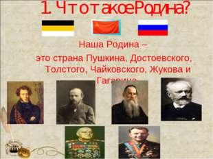 1. Что такое Родина? Наша Родина – это страна Пушкина, Достоевского, Толстого