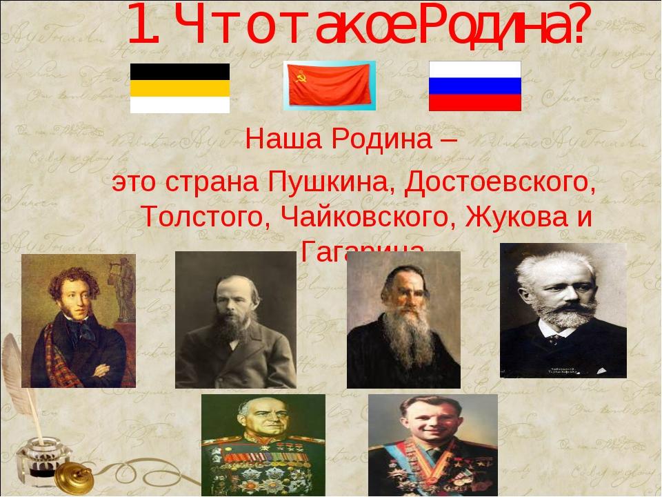 1. Что такое Родина? Наша Родина – это страна Пушкина, Достоевского, Толстого...