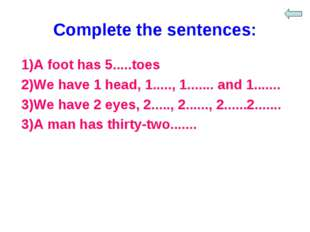 Complete the sentences: 1)A foot has 5.....toes 2)We have 1 head, 1....., 1..