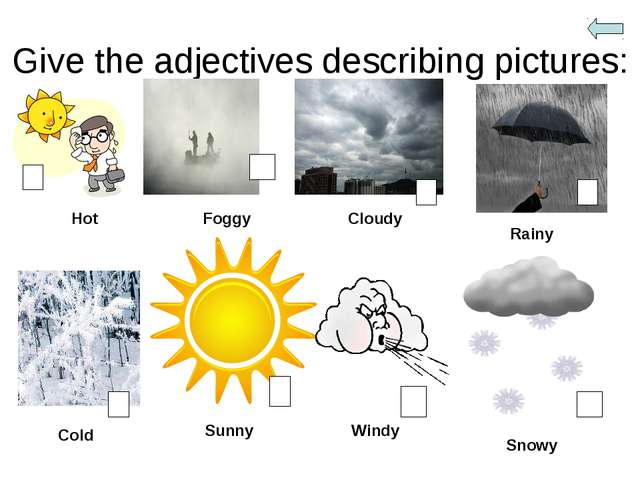 Give the adjectives describing pictures: Hot Foggy Cloudy Rainy Cold Sunny Wi...