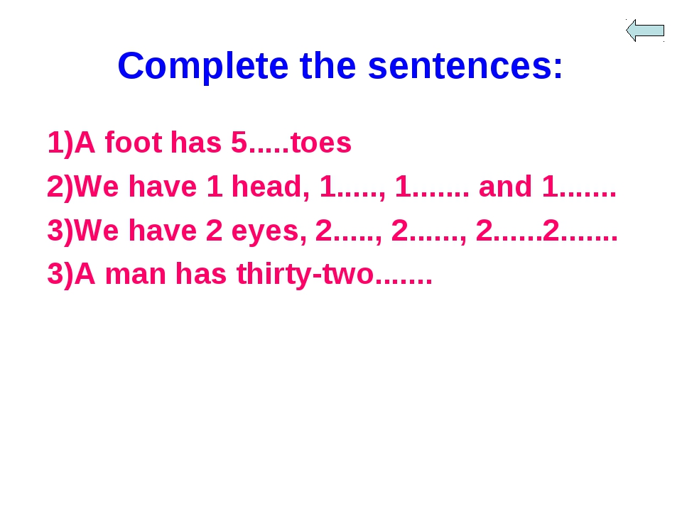 Complete the sentences: 1)A foot has 5.....toes 2)We have 1 head, 1....., 1.....
