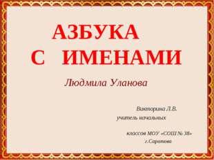 АЗБУКА С ИМЕНАМИ Людмила Уланова Викторина Л.В. учитель начальных классов МО