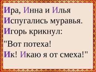 """Ира, Инна и Илья Испугались муравья. Игорь крикнул: """"Вот потеха! Ик! Икаю я о"""