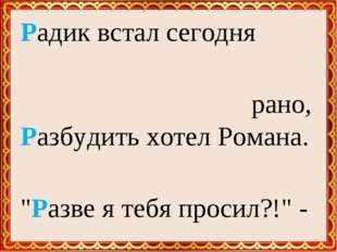 """Радик встал сегодня рано, Разбудить хотел Романа. """"Разве я тебя просил?!"""" - Р"""