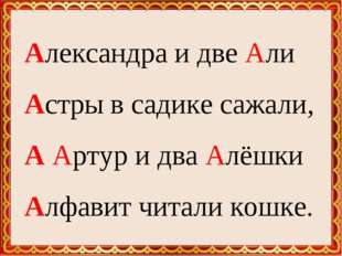 Александра и две Али Астры в садике сажали, А Артур и два Алёшки Алфавит чит