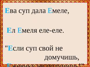 """Ева суп дала Емеле, Ел Емеля еле-еле. """"Если суп свой не домучишь, Ежевику"""