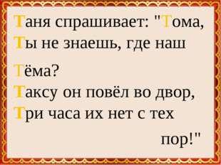 "Таня спрашивает: ""Тома, Ты не знаешь, где наш Тёма? Таксу он повёл во двор, Т"