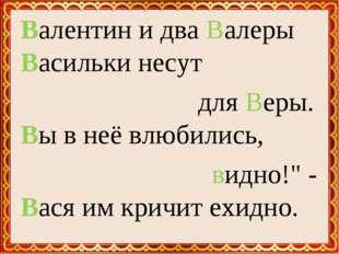 """Валентин и два Валеры Васильки несут для Веры. Вы в неё влюбились, видно!"""" -"""
