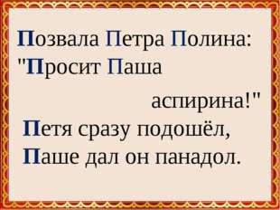 """Позвала Петра Полина: """"Просит Паша аспирина!"""" Петя сразу подошёл, Паше дал"""