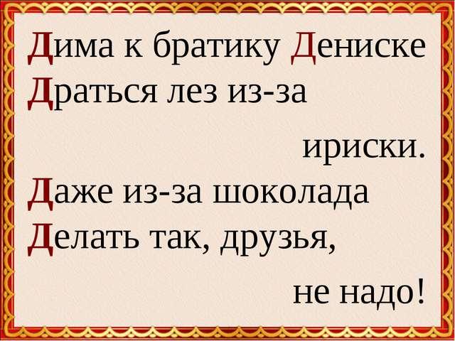 Дима к братику Дениске Драться лез из-за ириски. Даже из-за шоколада Делать т...