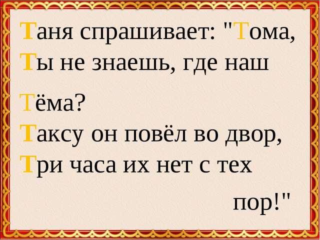 "Таня спрашивает: ""Тома, Ты не знаешь, где наш Тёма? Таксу он повёл во двор, Т..."