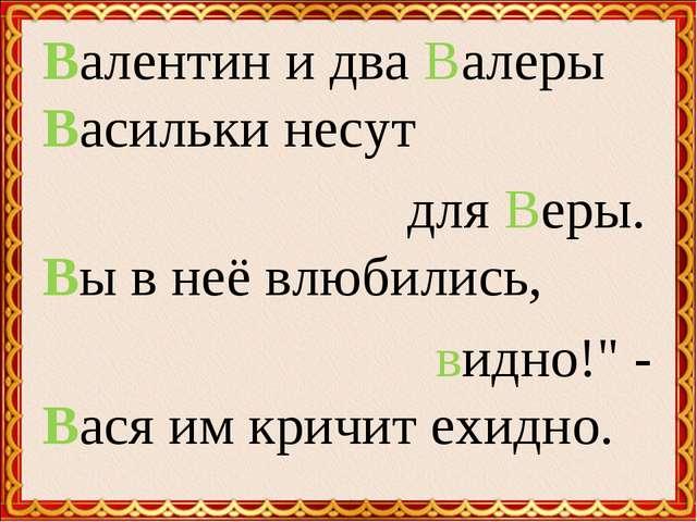 """Валентин и два Валеры Васильки несут для Веры. Вы в неё влюбились, видно!"""" -..."""