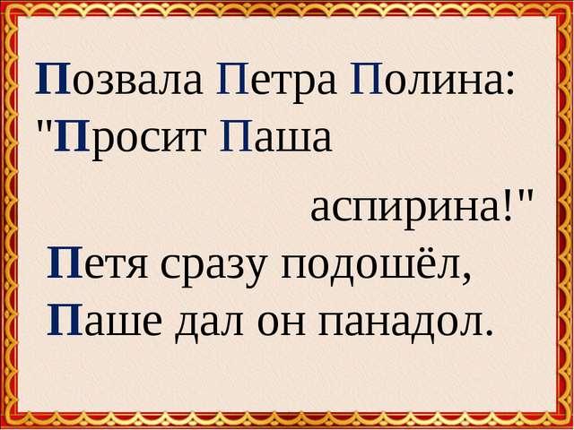 """Позвала Петра Полина: """"Просит Паша аспирина!"""" Петя сразу подошёл, Паше дал..."""
