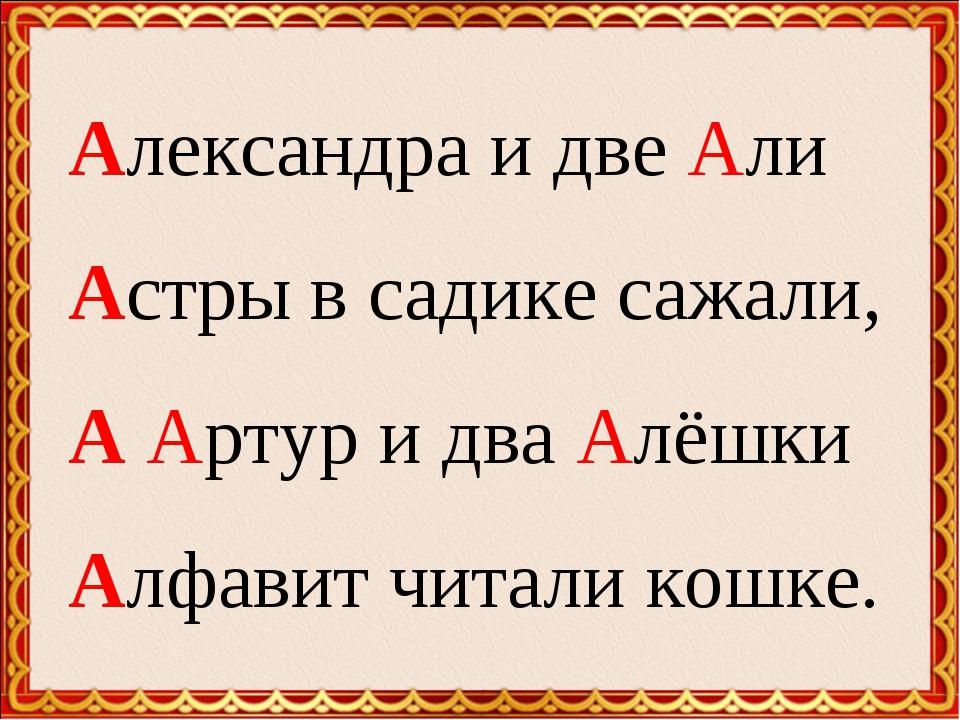 Александра и две Али Астры в садике сажали, А Артур и два Алёшки Алфавит чит...