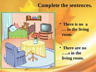 Complete the sentences. There is no a … in the living room. There are no …..
