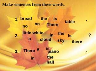 Make sentences from these words. the hall little white 1. bread on the There