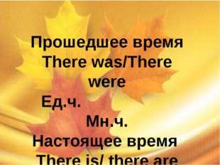Прошедшее время There was/There were Ед.ч. Мн.ч. Настоящее время There is/ t