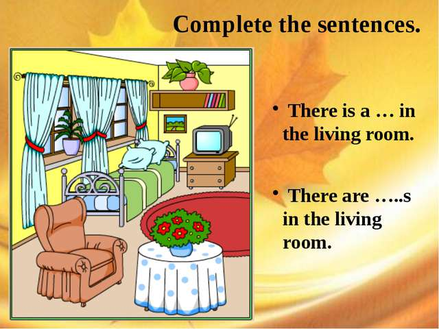 Complete the sentences. There is a … in the living room. There are …..s in t...
