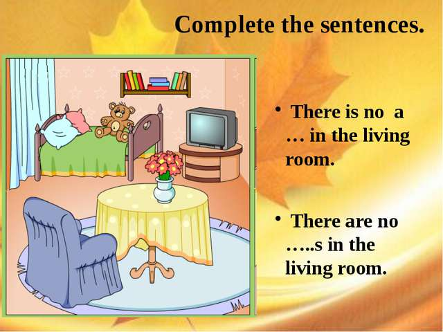 Complete the sentences. There is no a … in the living room. There are no ….....
