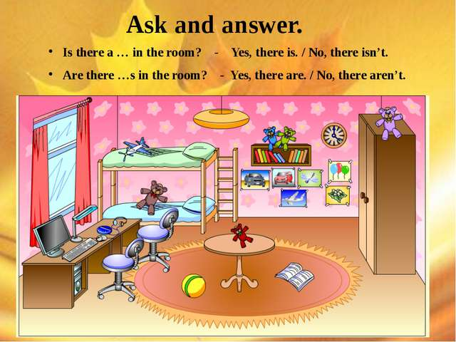Ask and answer. Is there a … in the room? - Yes, there is. / No, there isn't...