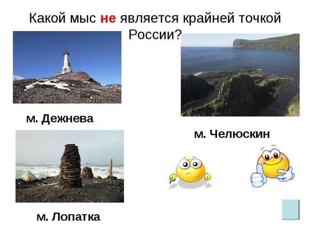 Какой мыс не является крайней точкой России? м. Лопатка