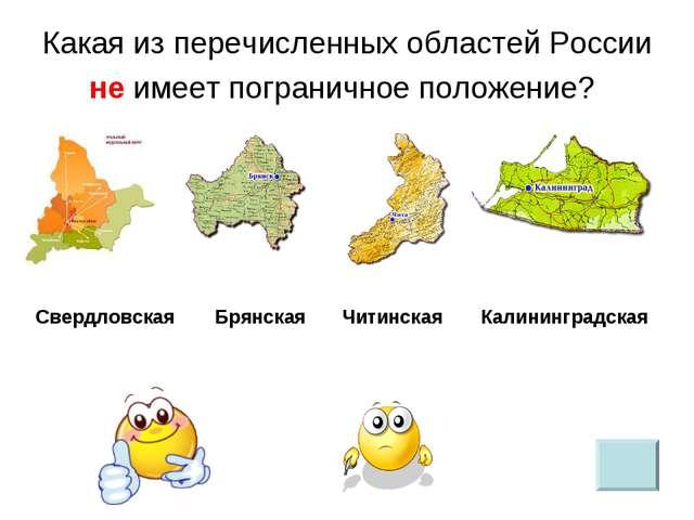 Какая из перечисленных областей России не имеет пограничное положение? Свердл...